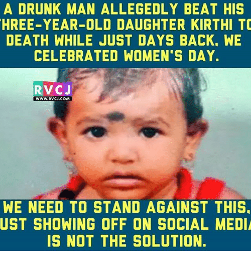 Memes, 🤖, and Media: A DRUNK MAN ALLEGEDLY BEAT HIS  HREE-YEAR-OLD DAUGHTER KIRTHI TO  DEATH WHILE JUST DAYS BACK. WE  CELEBRATED WOMEN'S DAY.  RVCJ  WWW. RVCJ.COM  WE NEED TO STAND AGAINST THIS.  UST SHOWING OFF ON SOCIAL MEDIA  IS NOT THE SOLUTION.