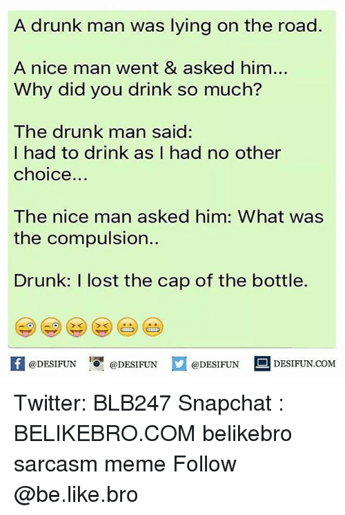 Drunk Man: A drunk man was lying on the road.  A nice man went & asked him...  Why did you drink so much?  The drunk man said:  I had to drink as I had no other  choice  The nice man asked him: What was  the compulsion.  Drunk: I lost the cap of the bottle.  @DESIFUN  DESIFUN.COM  @DESIFUN  @DESIFUN Twitter: BLB247 Snapchat : BELIKEBRO.COM belikebro sarcasm meme Follow @be.like.bro