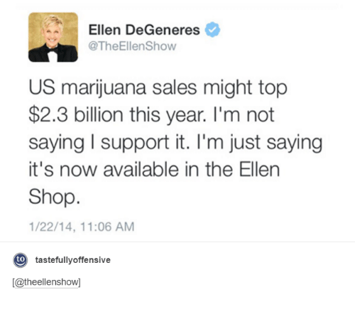 Ellen Degenerates: A Ellen DeGeneres  @TheEllenShow  US marijuana sales might top  $2.3 billion this year. I'm not  saying l support it. I'm just saying  it's now available in the Ellen  Shop.  1/22/14, 11:06 AM  to  tastefully offensive  [Catheellenshow]