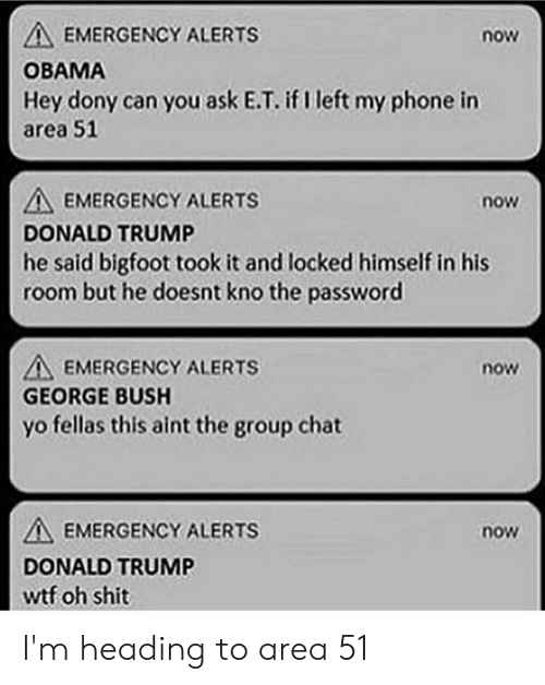 Bigfoot, Donald Trump, and Funny: A EMERGENCY ALERTS  now  ОВАМА  Hey dony can you ask E.T. if I left my phone in  area 51  AEMERGENCY ALERTS  now  DONALD TRUMP  he said bigfoot took it and locked himself in his  room but he doesnt kno the password  A EMERGENCY ALERTS  now  GEORGE BUSH  yo fellas this aint the group chat  EMERGENCY ALERTS  now  DONALD TRUMP  wtf oh shit I'm heading to area 51