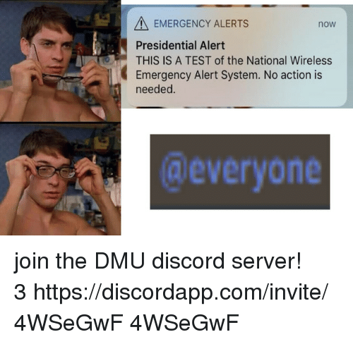 dmu: A EMERGENCY ALERTS  Presidential Alert  THIS IS A TEST of the National Wireless  Emergency Alert System. No action is  needed.  now  @everyone join the DMU discord server! 3 https://discordapp.com/invite/4WSeGwF  4WSeGwF