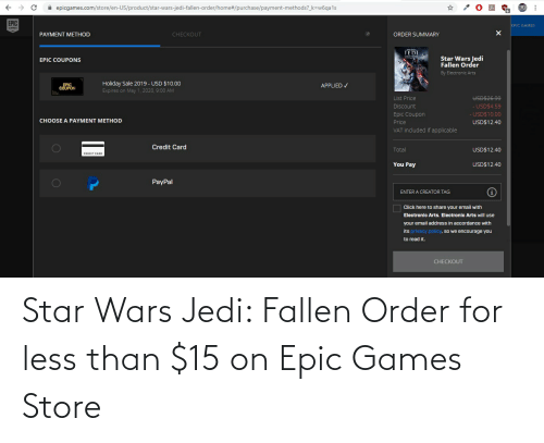 accordance: A epicgames.com/store/en-US/product/star-wars-jedi-fallen-order/home#/purchase/payment-methods?_k=w6qa1s  EPIC  EPIC GAMES  GAMES  PAYMENT METHOD  CHECKOUT  ORDER SUMMARY  JEDI  Star Wars Jedi  Fallen Order  EPIC COUPONS  By Electronic Arts  Holiday Sale 2019 - USD $10.0o  EPIC  COUPON  APPLIED V  Expires on May 1, 2020, 9:00 AM  List Price  USDS26.99  - USD$4.59  Discount  Epic Coupon  USDS10.00  CHOOSE A PAYMENT METHOD  USD$12.40  Price  VAT included if applicable  Credit Card  Total  USD$12.40  CREDIT CARD  You Pay  USD$12.40  PayPal  ENTER A CREATOR TAG  Click here to share your email with  Electronic Arts. Electronic Arts will use  your email address in accordance with  its privacy policy, so we encourage you  to read it.  CHECKOUT Star Wars Jedi: Fallen Order for less than $15 on Epic Games Store