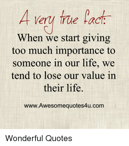 A Ery True Fact When We Start Giving Too Much Importance To Someone