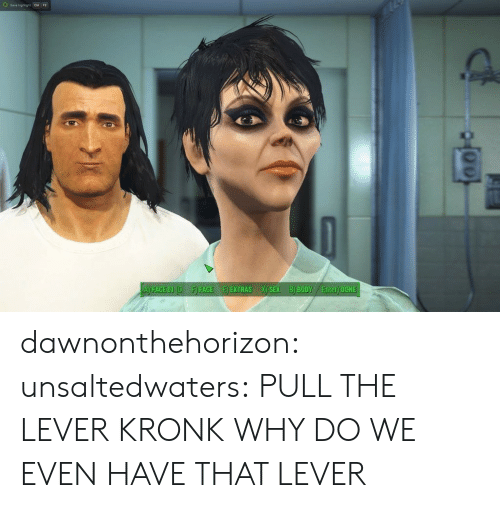 extras: A) FACE OL(OF) FACEE EXTRAS X) SEX B) BODY Enter) DONE dawnonthehorizon:  unsaltedwaters:  PULL THE LEVER KRONK  WHY DO WE EVEN HAVE THAT LEVER