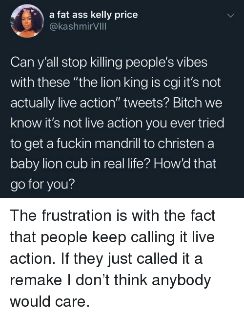"""cub: a fat ass kelly price  @kashmirVIll  Can y'all stop killing people's vibes  with these """"the lion king is cgi it's not  actually live action"""" tweets? Bitch we  know it's not live action you ever tried  to get a fuckin mandrill to christen a  baby lion cub in real life? How'd that  go for you? The frustration is with the fact that people keep calling it live action. If they just called it a remake I don't think anybody would care."""
