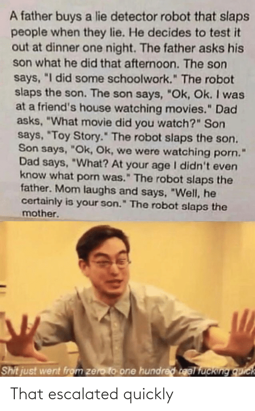 "Hundred: A father buys a lie detector robot that slaps  people when they lie. He decides to test it  out at dinner one night. The father asks his  son what he did that afternoon. The son  says, ""I did some schoolwork."" The robot  slaps the son. The son says, ""Ok, Ok. I was  at a friend's house watching movies."" Dad  asks, ""What movie did you watch?"" Son  says, ""Toy Story."" The robot slaps the son.  Son says, ""Ok, Ok, we were watching porn.  Dad says, ""What? At your age I didn't even  know what porn was."" The robot slaps the  father. Mom laughs and says, ""Well, he  certainly is your son."" The robot slaps the  mother.  Shit just went from zero to one hundred real fucking quick That escalated quickly"