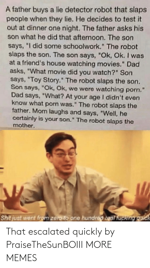 "toy: A father buys a lie detector robot that slaps  people when they lie. He decides to test it  out at dinner one night. The father asks his  son what he did that afternoon. The son  says, ""I did some schoolwork."" The robot  slaps the son. The son says, ""Ok, Ok. I was  at a friend's house watching movies."" Dad  asks, ""What movie did you watch?"" Son  says, ""Toy Story."" The robot slaps the son.  Son says, ""Ok, Ok, we were watching porn.  Dad says, ""What? At your age I didn't even  know what porn was."" The robot slaps the  father. Mom laughs and says, ""Well, he  certainly is your son."" The robot slaps the  mother.  Shit just went from zero to one hundred real fucking quick That escalated quickly by PraiseTheSunBOIII MORE MEMES"