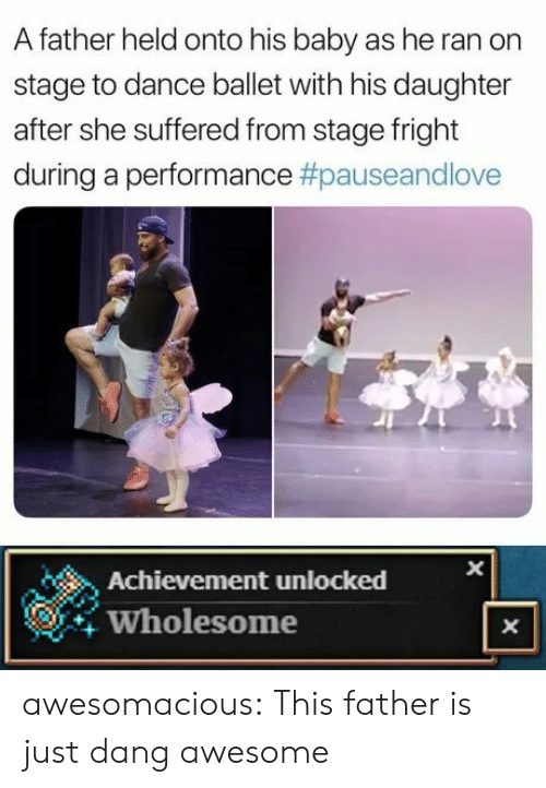 Tumblr, Blog, and Ballet: A father held onto his baby as he ran on  stage to dance ballet with his daughter  after she suffered from stage fright  during a performance #pauseandlove  Achievement unlocked  Wholesome  X  X awesomacious:  This father is just dang awesome