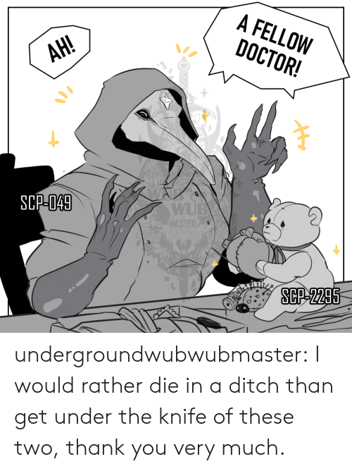 scp: A FELLOW  DOCTOR!  АН!  AH!  SCP-049  WUB  MASTER  SCP-2295 undergroundwubwubmaster:  I would rather die in a ditch than get under the knife of these two, thank you very much.