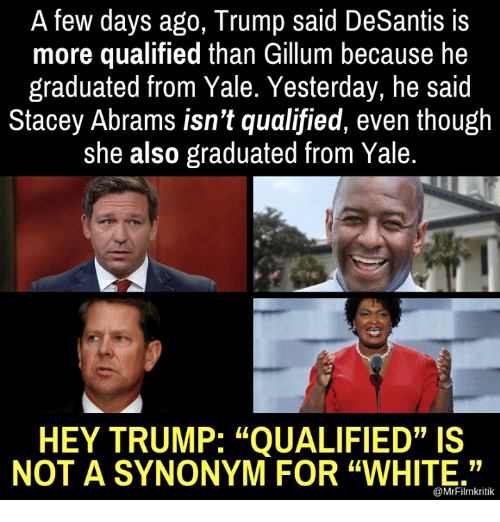 """Memes, Trump, and White: A few days ago, Trump said DeSantis is  more qualified than Gillum because he  graduated from Yale. Yesterday, he said  Stacey Abrams isn't qualified, even though  she also graduated from Yale.  HEY TRUMP: """"QUALIFIED""""IS  NOT A SYNONYM FOR """"WHITE.""""  @MrFilmkritik"""