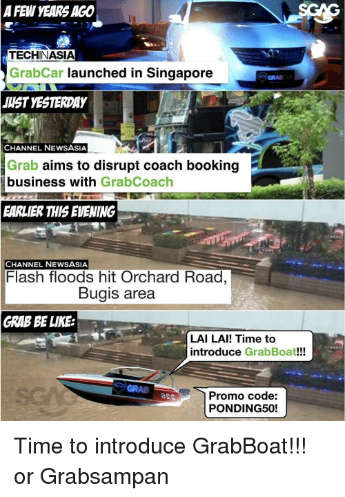 Lais: A FEW YEARS AGO  TECHINASIA  Grab Car launched in Singapore  JUST YESTERDAY  CHANNEL NEWS ASIA  Grab aims to disrupt coach booking  business with  GrabCoach  EARLIER THIS EVENING  CHANNEL NEWSASIA  Flash floods hit Orchard Road,  Bugis area  GRAB BE LIKE  LAI LAI! Time to  introduce  GrabBoat!!!  Promo code:  PONDING50! Time to introduce GrabBoat!!! or Grabsampan
