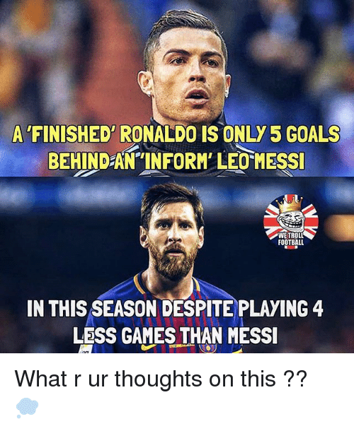 Football, Goals, and Memes: A 'FINISHED RONALDO IS ONLY 5 GOALS  BEHIND AN TINFORM LEO MESS  FOOTBALL  IN THIS SEASON DESPITE PLAYING 4  LESS GAMES THAN MESSI What r ur thoughts on this ?? 💭