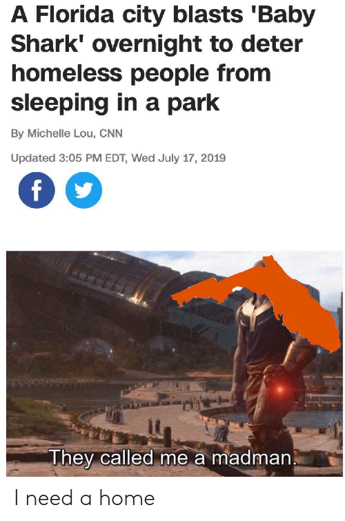 cnn.com, Homeless, and Shark: A Florida city blasts 'Baby  Shark' overnight to deter  homeless people from  sleeping in a park  By Michelle Lou, CNN  Updated 3:05 PM EDT, Wed July 17, 2019  f  They called me a madman I need a home