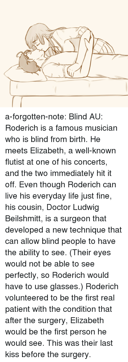 Doctor, Life, and Target: a-forgotten-note:  Blind AU: Roderich is a famous musician who is blind from birth. He meets Elizabeth, a well-known flutist at one of his concerts, and the two immediately hit it off. Even though Roderich can live his everyday life just fine, his cousin, Doctor Ludwig Beilshmitt, is a surgeon that developed a new technique that can allow blind people to have the ability to see. (Their eyes would not be able to see perfectly, so Roderich would have to use glasses.) Roderich volunteered to be the first real patient with the condition that after the surgery, Elizabeth would be the first person he would see. This was their last kiss before the surgery.