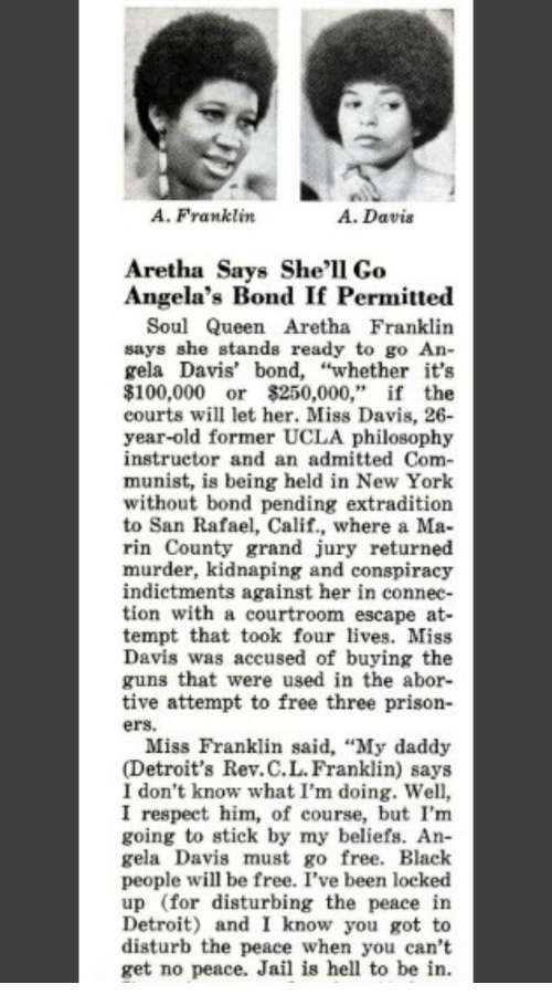 "Anaconda, Detroit, and Guns: A. Franklin  A. Davis  Aretha Says She'l1 Go  Angela's Bond If Permitte«d  Soul Queen Aretha Franklin  says she stands ready to go An-  gela Davis' bond, ""whether it's  $100,000 or $250,000,"" if the  courts will let her. Miss Davis, 26  year-old former UCLA philosophy  instructor and an admitted Com-  munist, is being held in New York  without bond pending extradition  to San Rafael, Calif., where a Ma-  rin County grand jury returned  murder, kidnaping and conspiracy  indictments against her in connec-  tion with a courtroom escape at-  tempt that took four lves. Miss  Davis was accused of buying the  guns that were used in the abor-  tive attempt to free three prison-  ers.  Miss Franklin said, ""My daddy  (Detroit's Rev.C.L.Franklin) says  I don't know what I'm doing. Well,  I respect him, of course, but I'm  going to stick by my beliefs. An  gela Davis must go free. Black  people will be free. I've been locked  up (for disturbing the peace in  Detroit) and I know you got to  disturb the peace when you can't  get no peace. Jail is hell to be in."