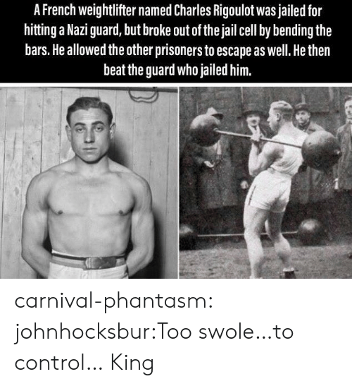 swole: A French weightlifter named Charles Rigoulot was jailed for  hitting a Nazi guard, but broke out of the jail cell by bending the  bars. He allowed the other prisoners to escape as well. He then  beat the guard who jailed him. carnival-phantasm:  johnhocksbur:Too swole…to control…  King
