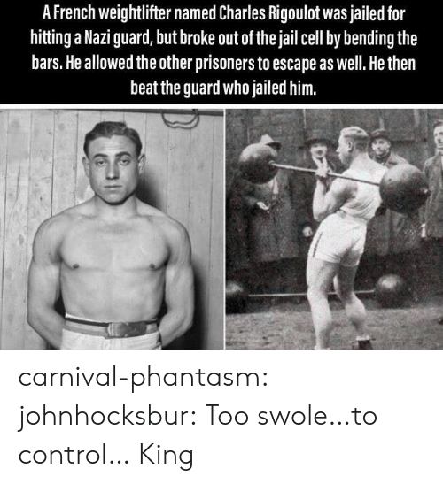 swole: A French weightlifter named Charles Rigoulot was jailed for  hitting a Nazi guard, but broke out of the jail cell by bending the  bars. He allowed the other prisoners to escape as well. He then  beat the guard who jailed him. carnival-phantasm: johnhocksbur: Too swole…to control…  King
