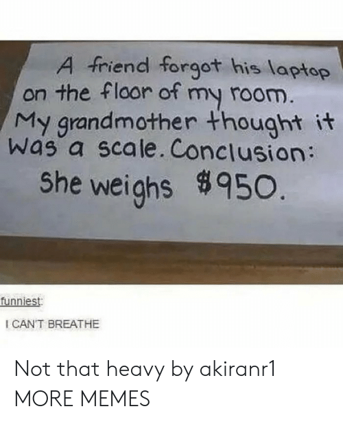 Dank, Memes, and Target: A friend forgot his laptop  on the floor of my room.  My grandmother thought it  was a scale. Conclusion:  She weighs950.  funniest  I CANT BREATHE Not that heavy by akiranr1 MORE MEMES