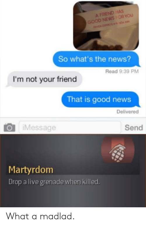 News, Good, and Live: A FRIEND HAS  GOOD NEWSOR YOU  NDA NDA  So what's the news?  Read 9:39 PM  I'm not your friend  That is good news  Delivered  iMessage  Send  Martyrdom  Drop a live grenade when killed What a madlad.