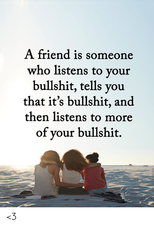 Memes, Bullshit, and 🤖: A friend is someone  who listens to your  bullshit, tells you  that it's bullshit, and  then listens to more  of your bullshit. <3