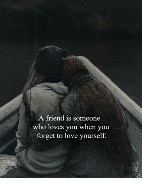 Love, Who, and Friend: A friend is someone  who loves you when you  forget to love yourself.