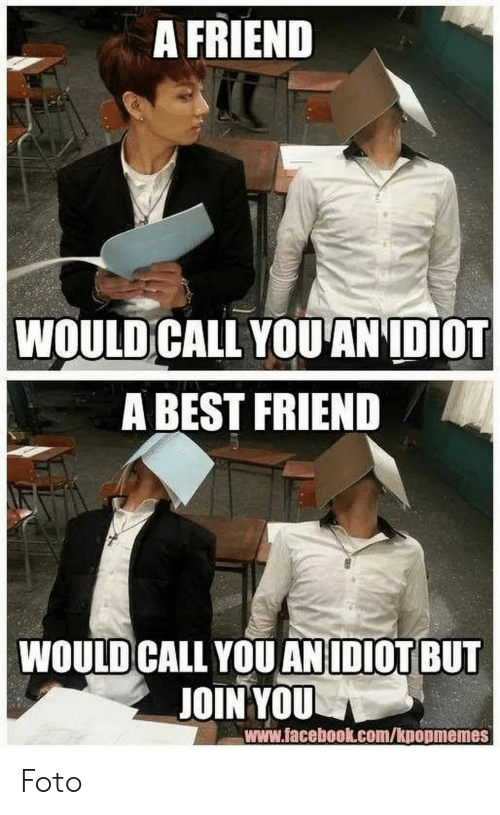 A Best Friend: A FRIEND  WOULD CALL YOUANIDIOT  A BEST FRIEND  WOULD CALL YOU ANIDIOT BUT  JOIN YOU  www.facebook.com/kpopmemes Foto