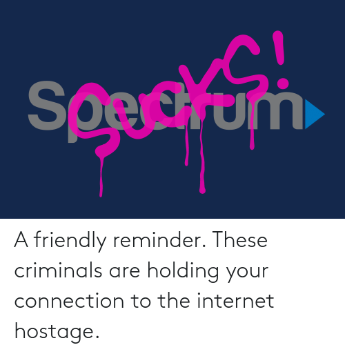 the internet: A friendly reminder. These criminals are holding your connection to the internet hostage.