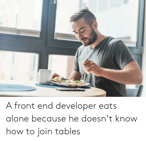 tables: A front end developer eats alone because he doesn't know how to join tables