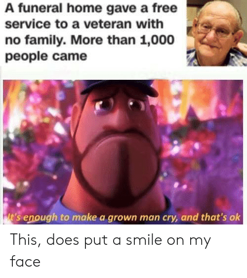 my face: A funeral home gave a free  service to a veteran with  no family. More than 1,000  people came This, does put a smile on my face