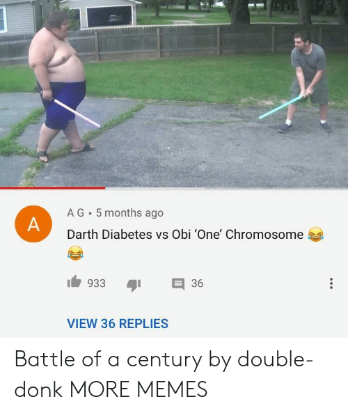 donk: A G 5 months ago  Darth Diabetes vs Obi 'One' Chromosome  933 36  VIEW 36 REPLIES Battle of a century by double-donk MORE MEMES