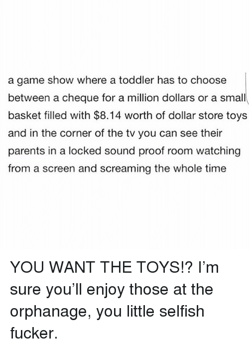 Dollar Store: a game show where a toddler has to choose  between a cheque for a million dollars or a small  basket filled with $8.14 worth of dollar store toys  and in the corner of the tv you can see their  parents in a locked sound proof room watching  from a screen and screaming the whole time YOU WANT THE TOYS!? I'm sure you'll enjoy those at the orphanage, you little selfish fucker.