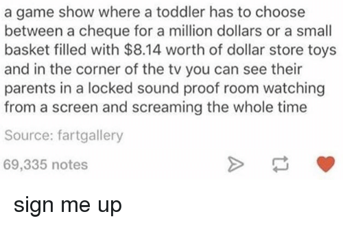 Dollar Store: a game show where a toddler has to choose  between a cheque for a million dollars or a small  basket filled with $8.14 worth of dollar store toys  and in the corner of the tv you can see their  parents in a locked sound proof room watching  from a screen and screaming the whole time  Source: fartgallery  69,335 notes sign me up