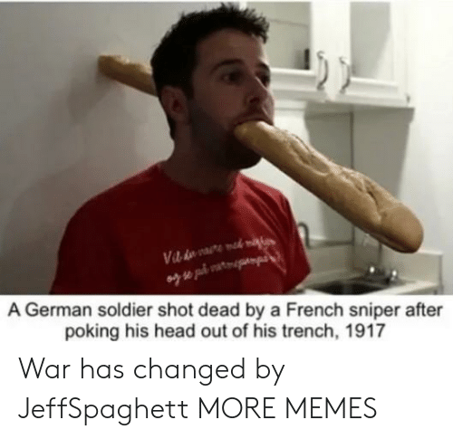 Dank, Head, and Memes: A German soldier shot dead by a French sniper after  poking his head out of his trench, 1917 War has changed by JeffSpaghett MORE MEMES