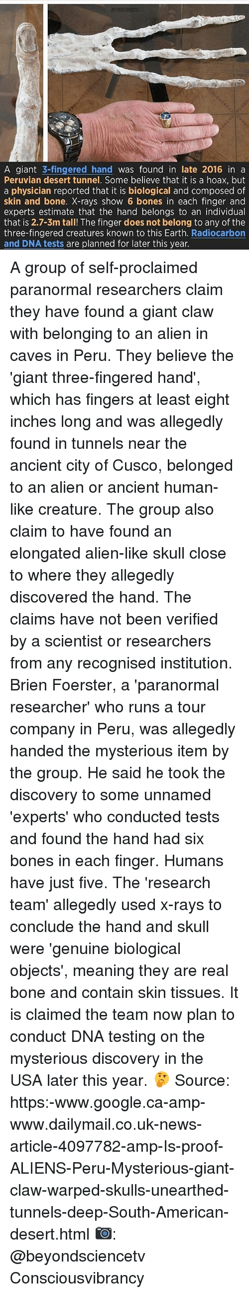 Bones, Google, and Memes: A giant  3-fingered hand  was found in late 2016 in a  Peruvian desert tunnel. Some believe that it is a hoax, but  a physician reported that it is biological and composed of  skin and bone. X-rays show 6 bones in each finger and  experts estimate that the hand belongs to an individual  that is 2.7-3m tall! The finger does not belong to any of the  three-fingered creatures known to this Earth  Radiocarbon  and DNA tests are planned for later this year. A group of self-proclaimed paranormal researchers claim they have found a giant claw with belonging to an alien in caves in Peru. They believe the 'giant three-fingered hand', which has fingers at least eight inches long and was allegedly found in tunnels near the ancient city of Cusco, belonged to an alien or ancient human-like creature. The group also claim to have found an elongated alien-like skull close to where they allegedly discovered the hand. The claims have not been verified by a scientist or researchers from any recognised institution. Brien Foerster, a 'paranormal researcher' who runs a tour company in Peru, was allegedly handed the mysterious item by the group. He said he took the discovery to some unnamed 'experts' who conducted tests and found the hand had six bones in each finger. Humans have just five. The 'research team' allegedly used x-rays to conclude the hand and skull were 'genuine biological objects', meaning they are real bone and contain skin tissues. It is claimed the team now plan to conduct DNA testing on the mysterious discovery in the USA later this year. 🤔 Source: https:-www.google.ca-amp-www.dailymail.co.uk-news-article-4097782-amp-Is-proof-ALIENS-Peru-Mysterious-giant-claw-warped-skulls-unearthed-tunnels-deep-South-American-desert.html 📷: @beyondsciencetv Consciousvibrancy