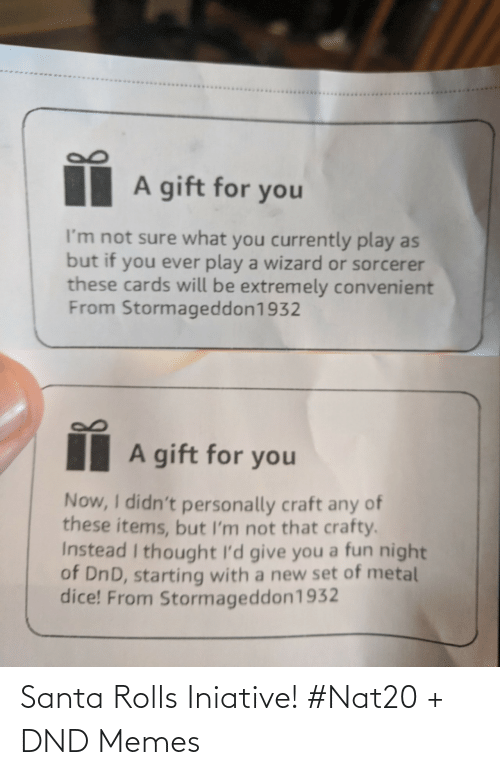 Personally: A gift for you  I'm not sure what you currently play as  but if you ever play a wizard or sorcerer  these cards will be extremely convenient  From Stormageddon1932  A gift for you  Now, I didn't personally craft any of  these items, but I'm not that crafty.  Instead I thought I'd give you a fun night  of DnD, starting with a new set of metal  dice! From Stormageddon1932 Santa Rolls Iniative! #Nat20 + DND Memes
