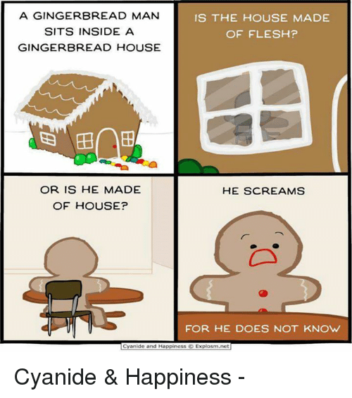 Cyanide Happy: A GINGERBREAD MAN  IS THE HOUSE MADE  SITS INSIDE A  OF FLESH?  GINGERBREAD HOUSE  OR IS HE MADE  HE SCREAMS  OF HOUSE?  FOR HE DOES NOT KNOW  Cyanide and Happiness Explosm.net Cyanide & Happiness -