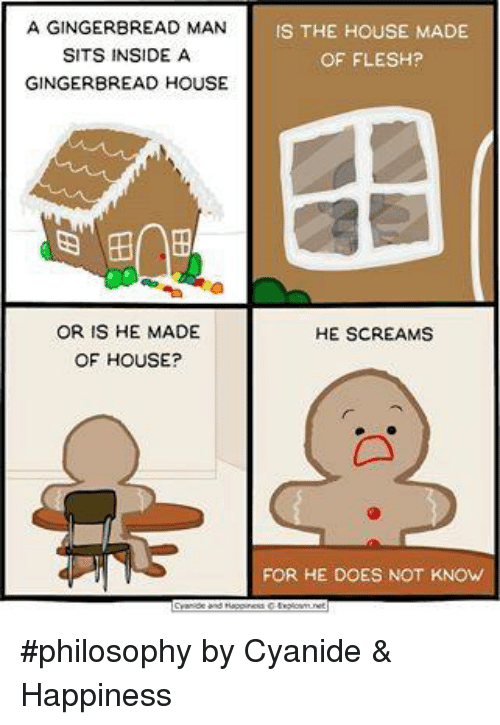 Cyanide Happy: A GINGERBREAD MAN  IS THE HOUSE MADE  SITS INSIDE A  OF FLESH?  GINGERBREAD HOUSE  OR IS HE MADE  HE SCREAMS  OF HOUSE?  FOR HE DOES NOT KNOW #philosophy by Cyanide & Happiness