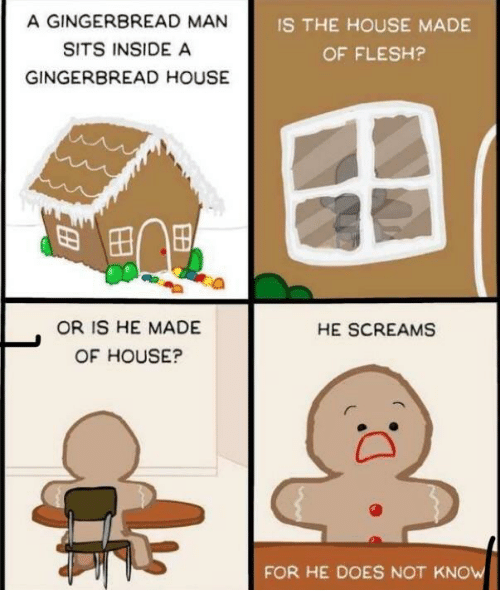 gingerbread: A GINGERBREAD MAN  SITS INSIDE A  GINGERBREAD HOUSE  IS THE HOUSE MADE  OF FLESH?  OR IS HE MADE  OF HOUSE?  HE SCREAMS  FOR HE DOES NOT KNOW