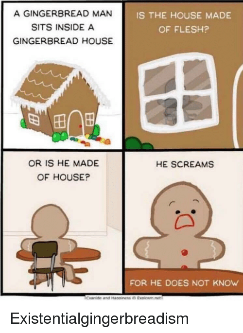 gingerbread: A GINGERBREAD MAN  SITS INSIDE A  GINGERBREAD HOUSE  IS THE HOUSE MADE  OF FLESH?  OR IS HE MADE  OF HOUSE?  HE SCREAMS  FOR HE DOES NOT KNOW Existentialgingerbreadism