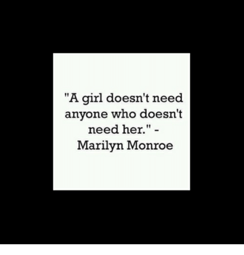 """monroe: """"A girl doesn't need  anyone who doesn't  need her."""" -  Marilyn Monroe"""