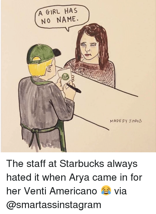 Girl Has No Name: A GIRL HAS  NO NAME.  MADE By JIMPOB The staff at Starbucks always hated it when Arya came in for her Venti Americano 😂 via @smartassinstagram