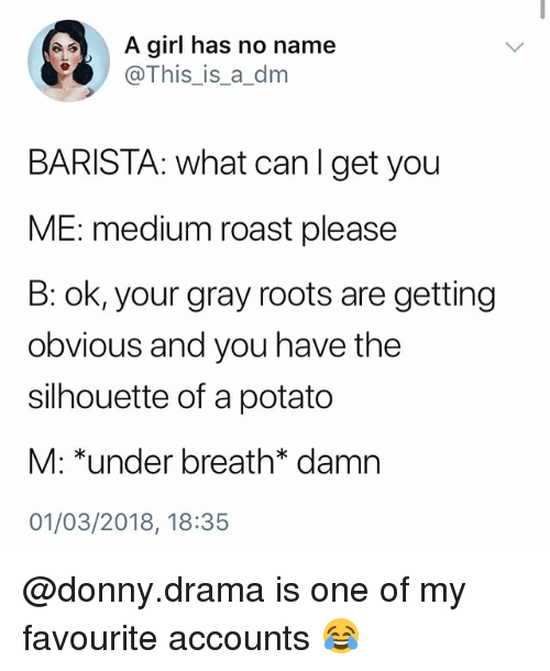 A Dm: A girl has no name  @This_is_a_dm  BARISTA: what canlget you  ME: medium roast please  B: ok, your gray roots are getting  obvious and you have the  silhouette of a potato  M: *under breath* damn  01/03/2018, 18:35 @donny.drama is one of my favourite accounts 😂