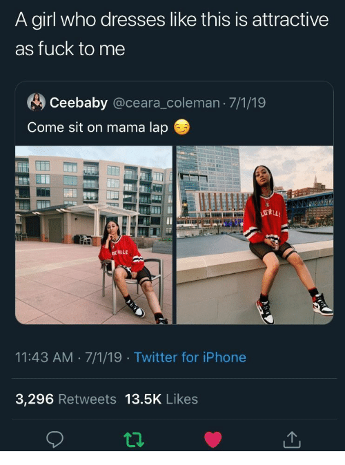 Ceara: A girl who dresses like this is attractive  as fuck to me  Ceebaby @ceara_coleman 7/1/19  Come sit on mama lap  778.0  DEILLE  11:43 AM 7/1/19 Twitter for iPhone  3,296 Retweets 13.5K Likes