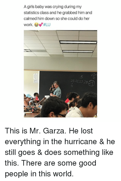 """the hurricane: A girls baby was crying during my  statistics class and he grabbed him and  calmed him down so she could do her  work. Gow""""#LU  ey  252027 2 This is Mr. Garza. He lost everything in the hurricane & he still goes & does something like this. There are some good people in this world."""
