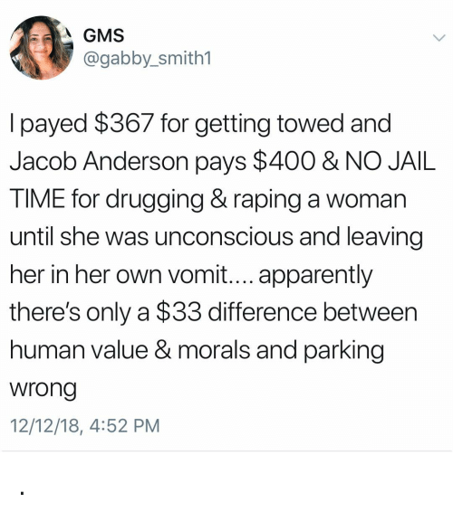 payed: A GMS  @gabby_smith1  l payed $367 for getting towed and  Jacob Anderson pays $400 & NO JAIL  TIME for drugging& raping a woman  until she was unconscious and leaving  her in her own vomit.... apparently  there's only a $33 difference between  human value & morals and parking  wrong  12/12/18, 4:52 PM .