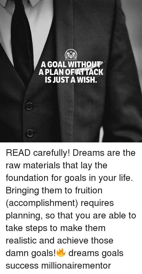 fruition: A GOAL WITHOUT  APLAN OFATTACK  IS JUST A WISH. READ carefully! Dreams are the raw materials that lay the foundation for goals in your life. Bringing them to fruition (accomplishment) requires planning, so that you are able to take steps to make them realistic and achieve those damn goals!🔥 dreams goals success millionairementor