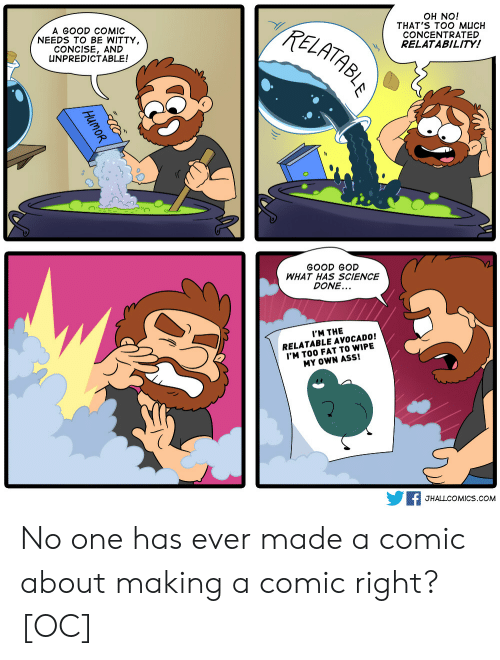 unpredictable: A GOOD COMIC  NEEDS TO BE WITTY  CONCISE, AND  UNPREDICTABLE!  TzE  OH NO!  THAT'S TOO MUCH  CONCENTRATED  RELATABILITY!  0  GOOD GOD  WHAT HAS SCIENCE  DONE...  I'M THE  RELATABLE AVOCADO!  'M TOO FAT TO WIPE  MY OWN ASS!  F JHALLCOMICS.coM No one has ever made a comic about making a comic right? [OC]