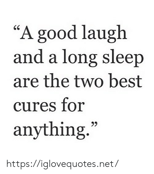 "Best, Good, and Sleep: ""A good laugh  and a long sleep  are the two best  cures for  anything. https://iglovequotes.net/"
