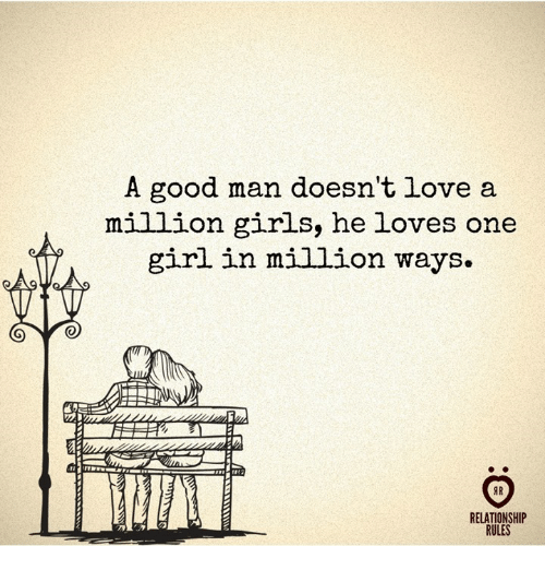 Girls, Love, and Girl: A good man doesn't love a  million girls, he loves one  girl in million ways.  IR  RELATIONSHIP  RULES