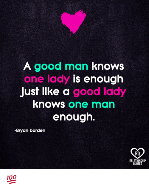 Memes, Good, and Quotes: A good man knows  one lady is enough  just like a good lady  knows one man  enough.  -Bryan burden  RO  RELATIONSHIP  QUOTES 💯